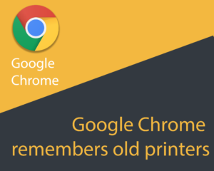 Google Chrome remembers old printers